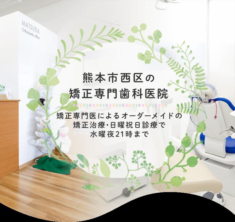熊本市西区の矯正専門歯科医院 矯正専門医によるオーダーメイドの矯正治療・日曜祝日診療で水曜夜21時まで