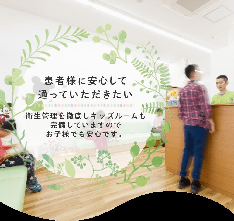患者様に安心して通っていただきたい 衛生管理を徹底しキッズルームも完備していますのでお子様でも安心です。
